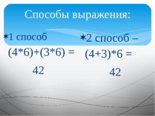 Способы выражения: 1 способ (4*6)+(3*6) = 42 2 способ – (4+3)*6 = 42