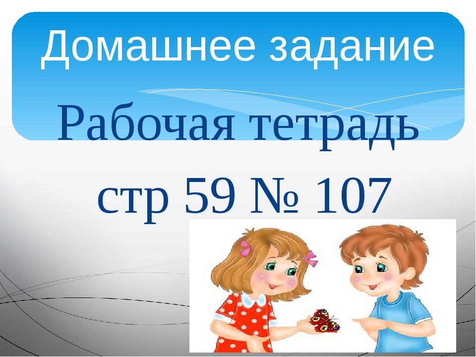 Рабочая тетрадь стр 59 № 107 Домашнее задание