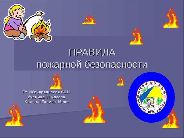 ПРАВИЛА пожарной безопасности ГУ «Кенаральская СШ» Ученица 11 класса Канюка Г...