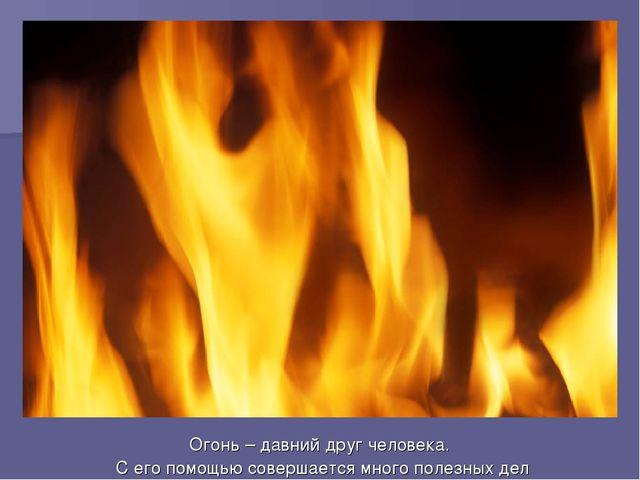 Огонь – давний друг человека. С его помощью совершается много полезных дел