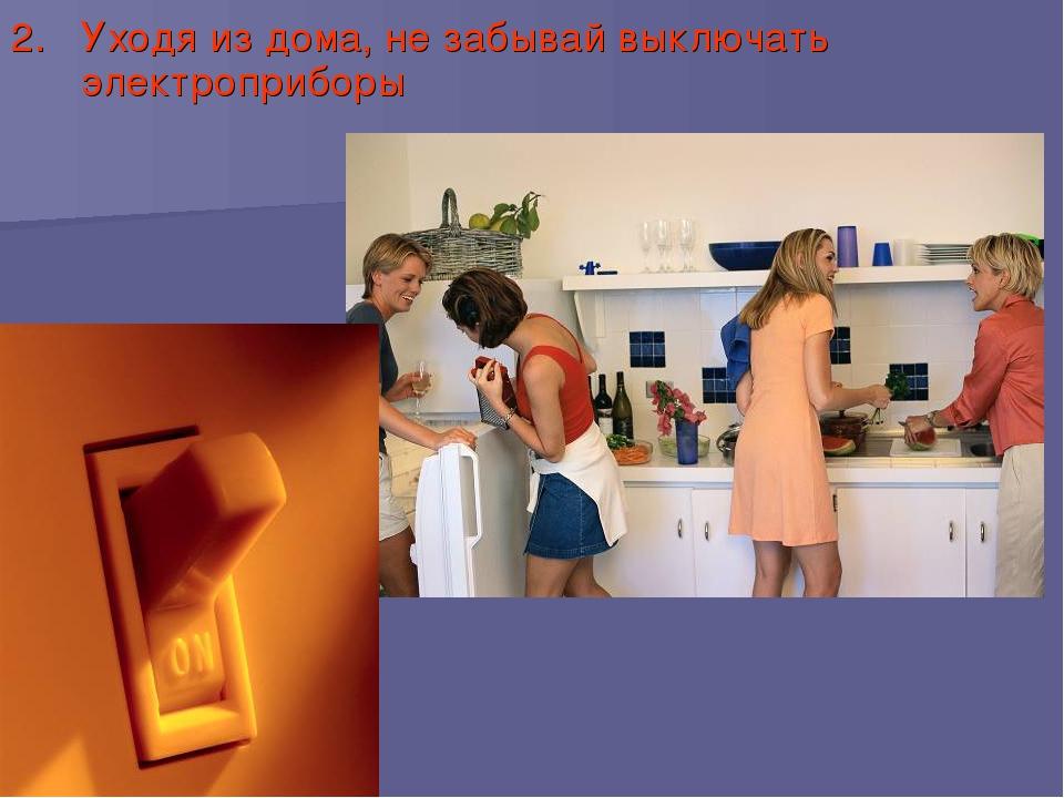 2. Уходя из дома, не забывай выключать электроприборы