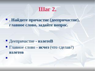 Шаг 2. . Найдите причастие (деепричастие), главное слово, задайте вопрос. Дее