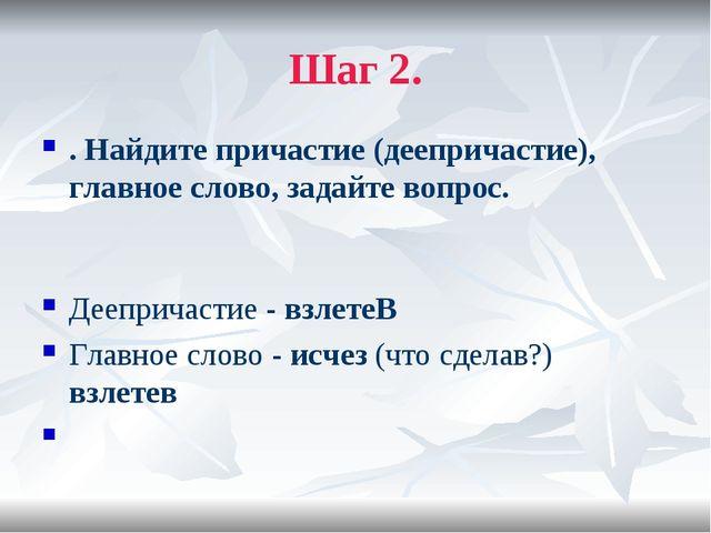 Шаг 2. . Найдите причастие (деепричастие), главное слово, задайте вопрос. Дее...