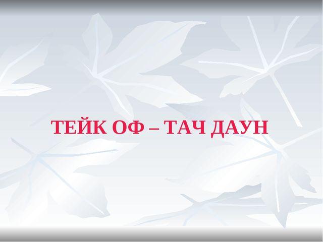 ТЕЙК ОФ – ТАЧ ДАУН