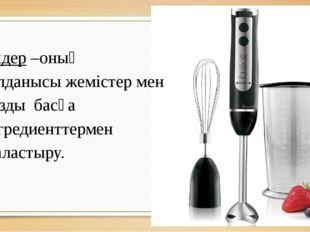 Блендер –оның қолданысы жемістер мен мұзды басқа ингредиенттермен араластыру.