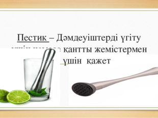 Пестик – Дәмдеуіштерді үгіту үшін немесе қантты жемістермен езу үшін қажет