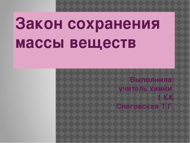 Закон сохранения массы веществ Выполнила: учитель химии 1 КК Снеговская Т.Г.