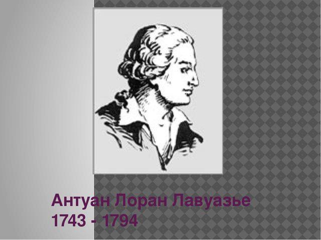 Антуан Лоран Лавуазье 1743 - 1794