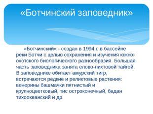 «Ботчинский» - создан в 1994 г. в бассейне реки Ботчи с целью сохранения и и