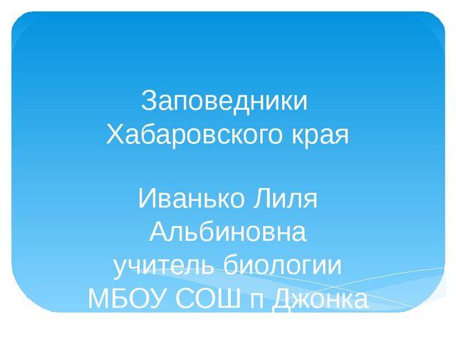 Заповедники Хабаровского края Иванько Лиля Альбиновна учитель биологии МБОУ С...