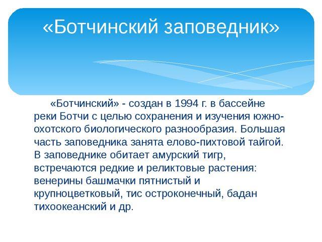 «Ботчинский» - создан в 1994 г. в бассейне реки Ботчи с целью сохранения и и...