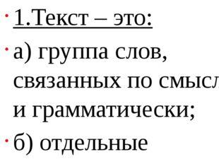 1.Текст – это: а) группа слов, связанных по смыслу и грамматически; б) отдел