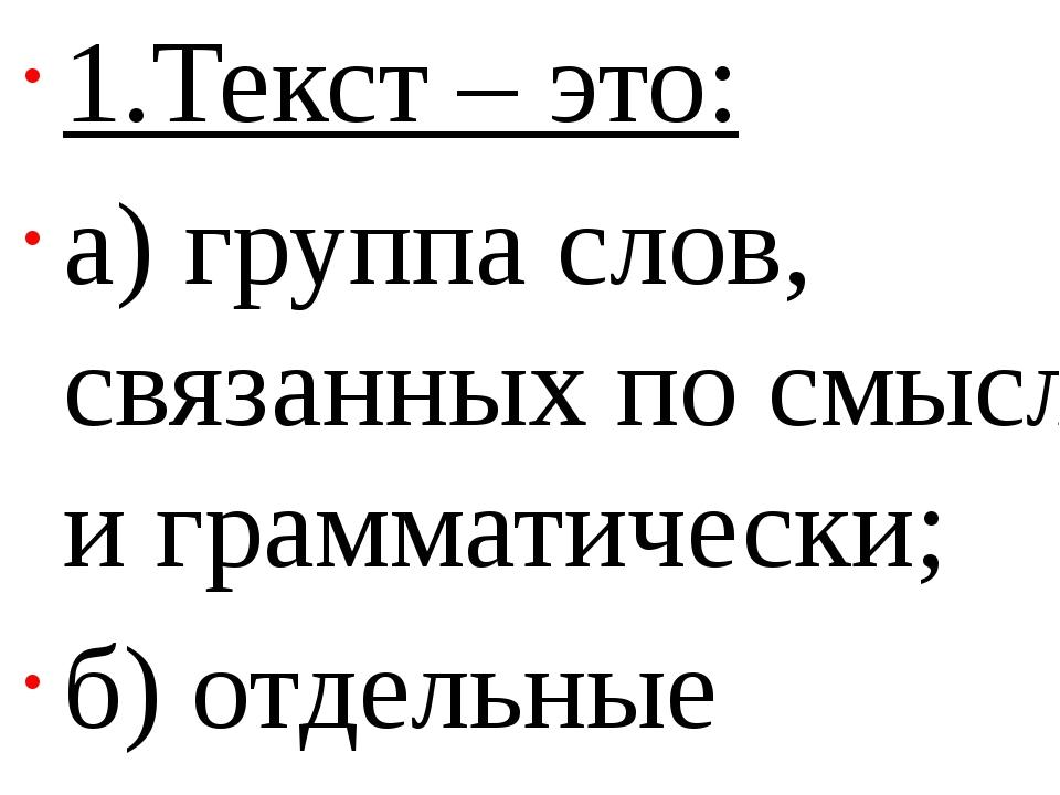 1.Текст – это: а) группа слов, связанных по смыслу и грамматически; б) отдел...