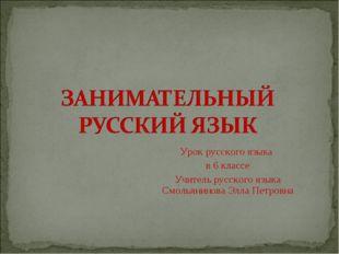 Урок русского языка в 6 классе Учитель русского языка Смольянинова Элла Петро