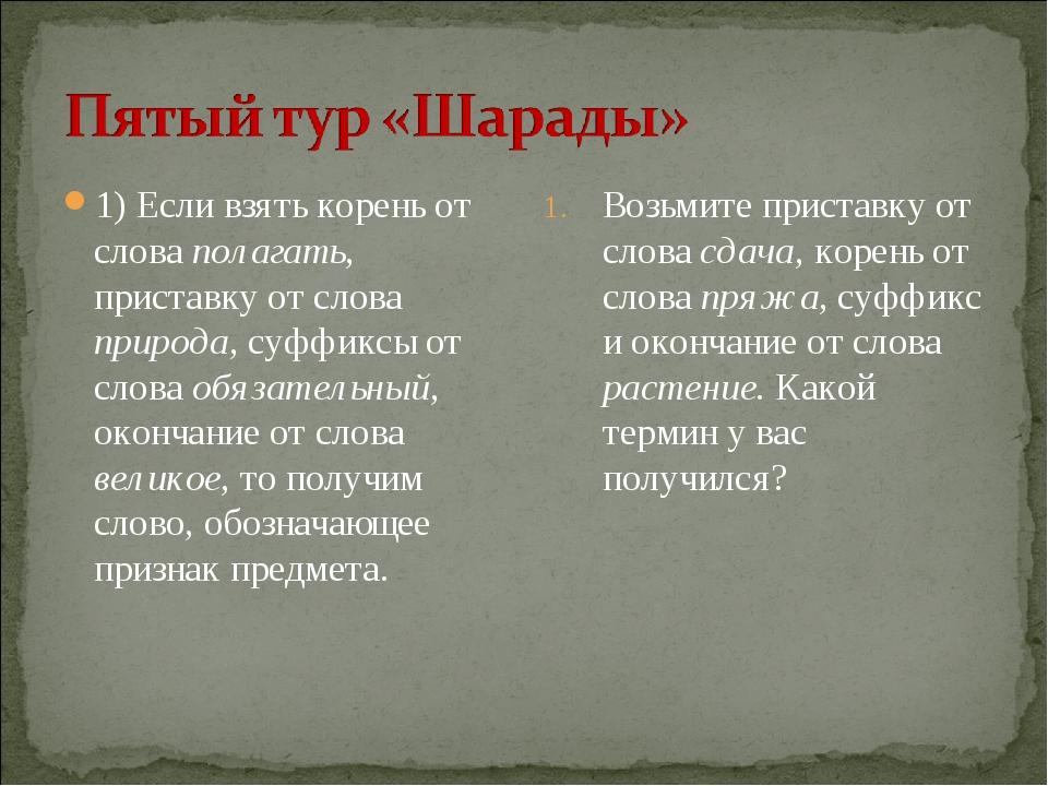 1) Если взять корень от слова полагать, приставку от слова природа, суффиксы...
