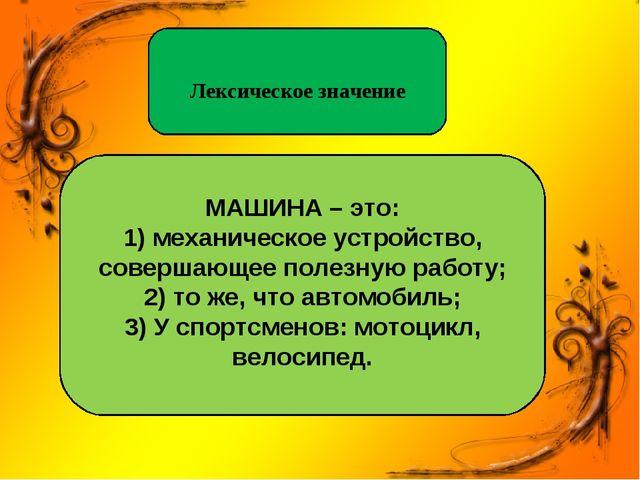 Лексическое значение МАШИНА – это: 1) механическое устройство, совершающее п...