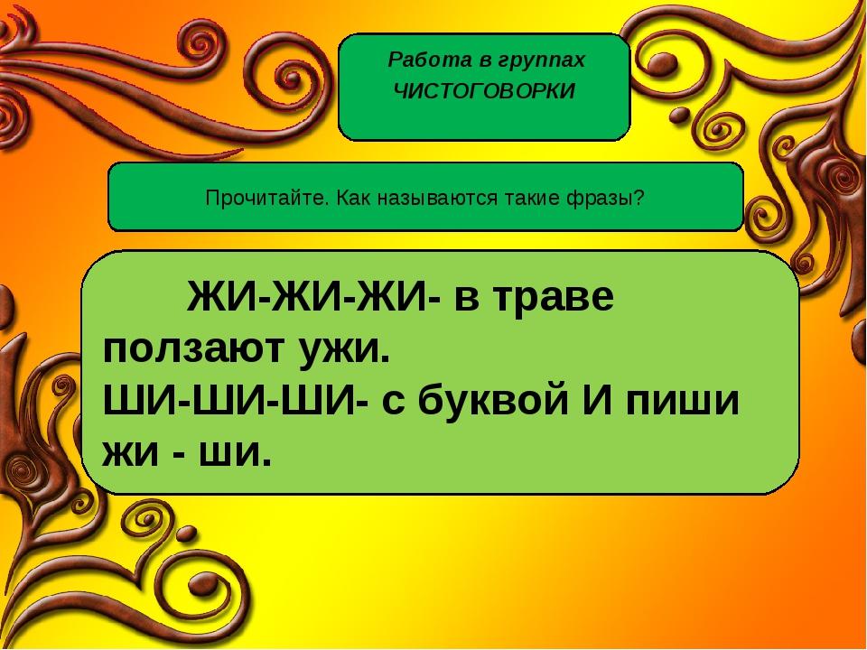 Работа в группах ЧИСТОГОВОРКИ Прочитайте. Как называются такие фразы? ЖИ-ЖИ-...