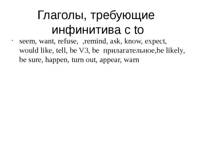 Глаголы, требующие инфинитива c to seem, want, refuse, ,remind, ask, know, ex...