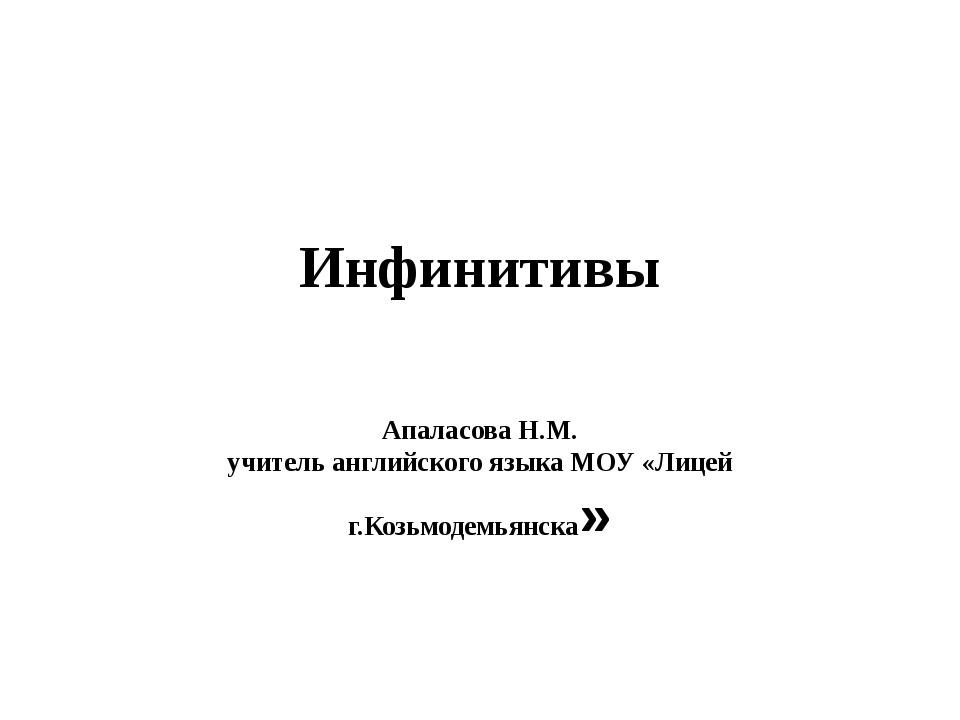 Инфинитивы Апаласова Н.М. учитель английского языка МОУ «Лицей г.Козьмодемьян...