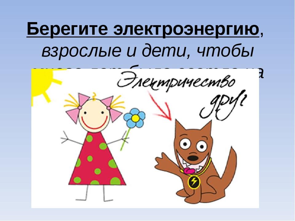 Берегите электроэнергию, взрослые и дети, чтобы много лет было светло на план...