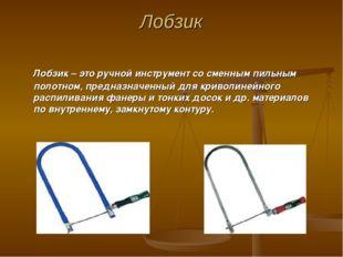 Лобзик Лобзик – это ручной инструмент со сменным пильным полотном, предназнач