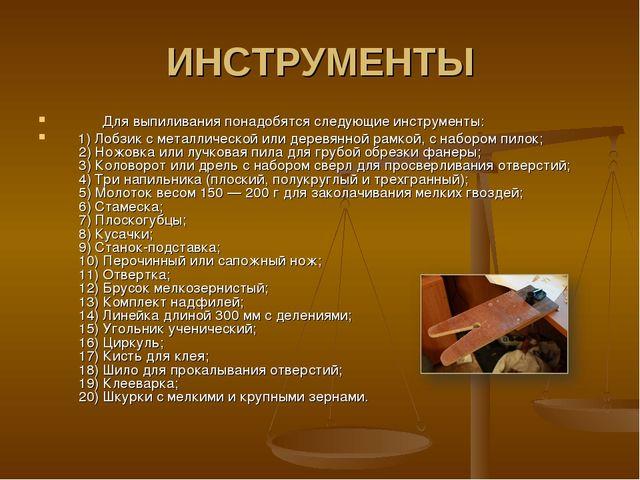 ИНСТРУМЕНТЫ  Для выпиливания понадобятся следующие инструменты: 1) Лобз...