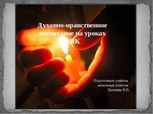 Духовно-нравственное воспитание на уроках ОПК Подготовила учитель начальных