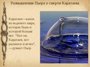 Размышления Пьера о смерти Каратаева Каратаев—капля из водяного шара, которая