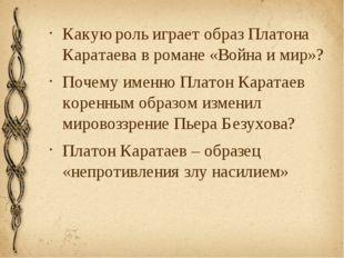Какую роль играет образ Платона Каратаева в романе «Война и мир»? Почему имен