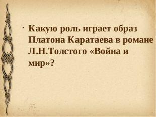 Какую роль играет образ Платона Каратаева в романе Л.Н.Толстого «Война и мир»?