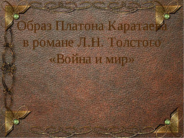 Образ Платона Каратаева в романе Л.Н. Толстого «Война и мир» Образец заголовка