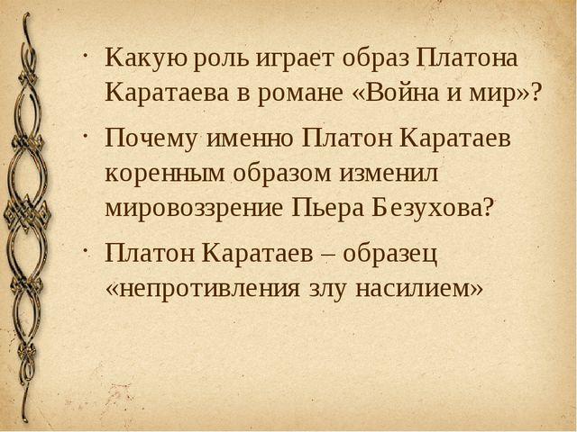 Какую роль играет образ Платона Каратаева в романе «Война и мир»? Почему имен...
