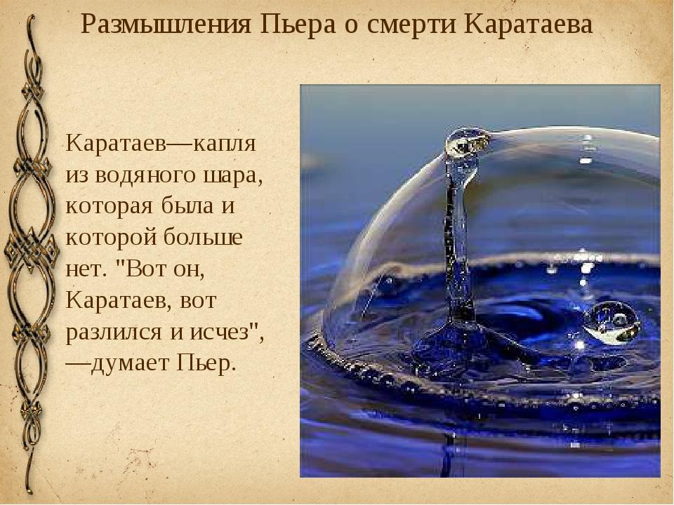 Размышления Пьера о смерти Каратаева Каратаев—капля из водяного шара, которая...