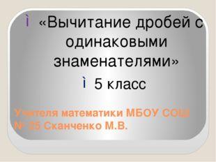 Учителя математики МБОУ СОШ № 25 Сканченко М.В. «Вычитание дробей с одинаковы