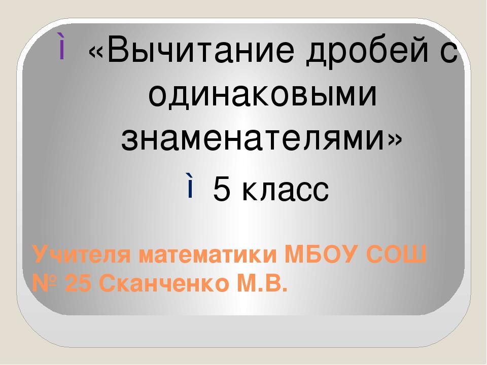 Учителя математики МБОУ СОШ № 25 Сканченко М.В. «Вычитание дробей с одинаковы...