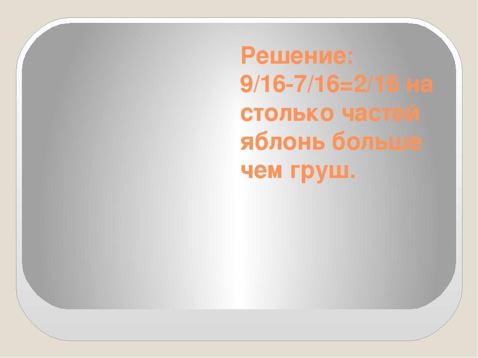 Решение: 9/16-7/16=2/16 на столько частей яблонь больше чем груш.