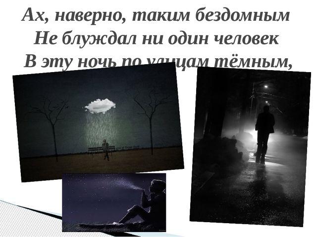 Ах, наверно, таким бездомным Не блуждал ни один человек В эту ночь по улицам...