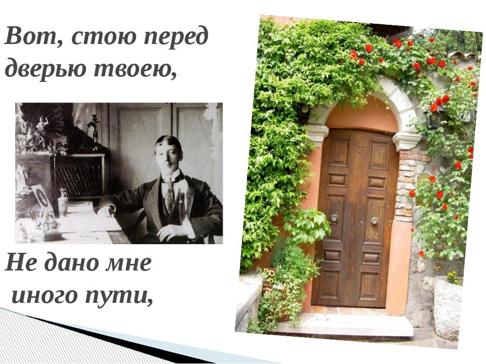 Вот, стою перед дверью твоею, Не дано мне иного пути,