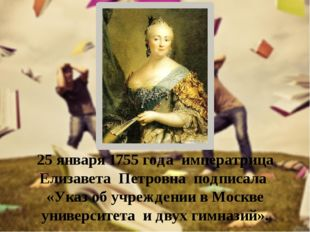 25 января 1755 года императрица Елизавета Петровна подписала «Указ об учрежде
