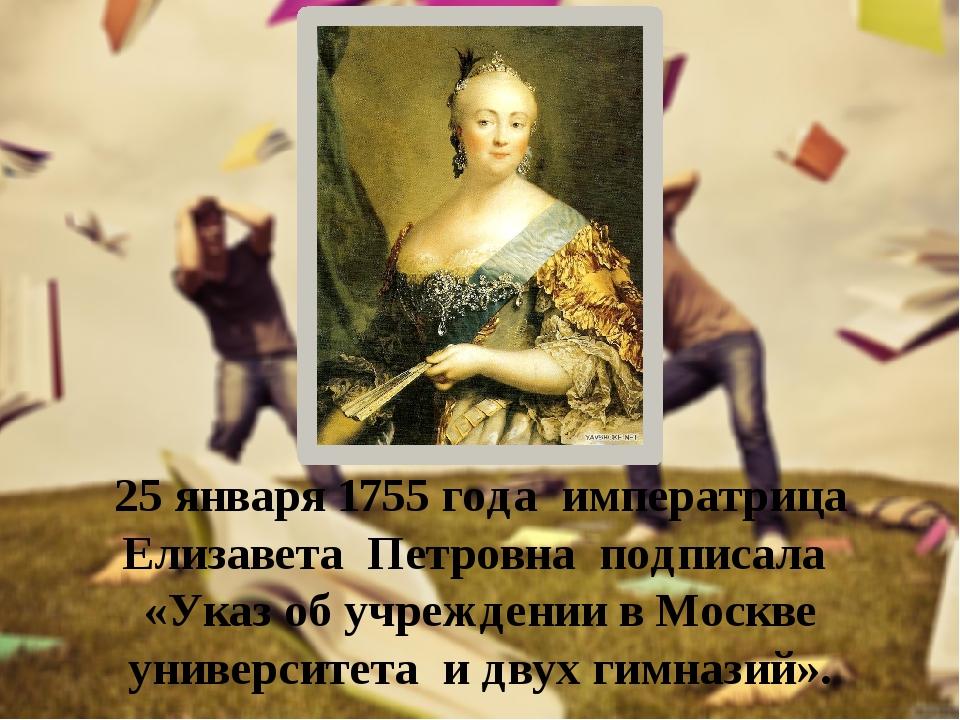 25 января 1755 года императрица Елизавета Петровна подписала «Указ об учрежде...