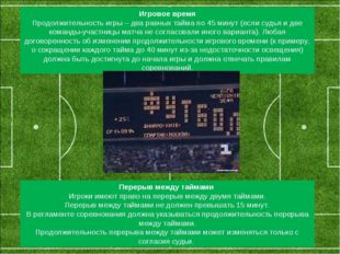 Игровое время Продолжительность игры – два равных тайма по 45 минут (если с