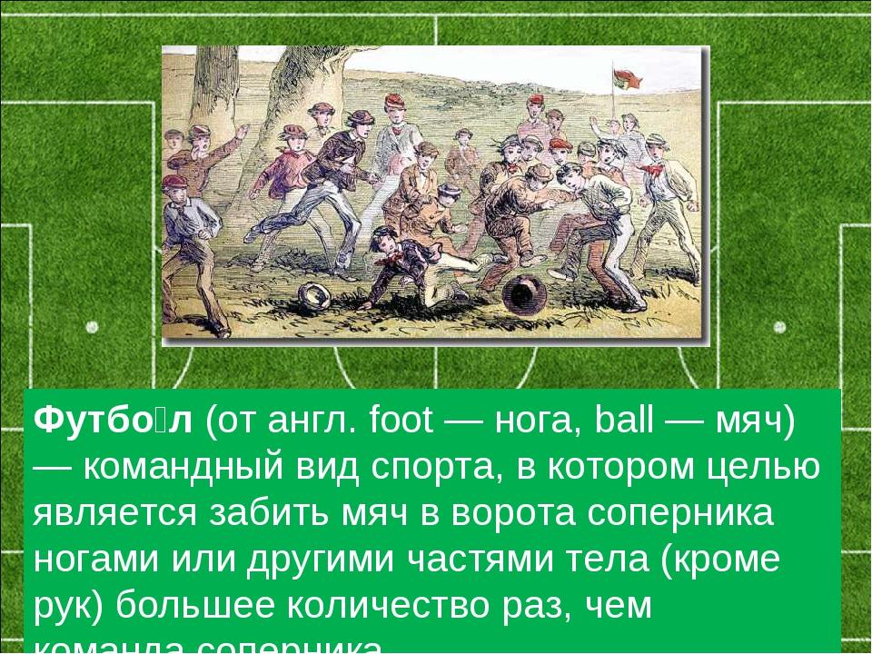 Футбо́л(от англ. foot — нога, ball — мяч) — командный вид спорта, вкотором...