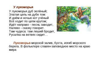 У лукоморья У лукоморья дуб зелёный; Златая цепь на дубе том: И днём и ночью