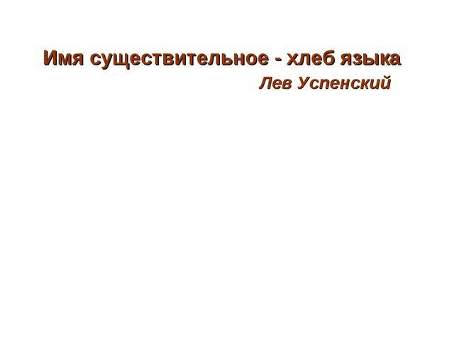 Имя существительное - хлеб языка Лев Успенский