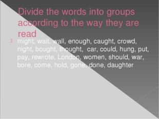 Divide the words into groups according to the way they are read might, wait,