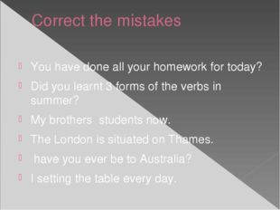 Correct the mistakes You have done all your homework for today? Did you learn