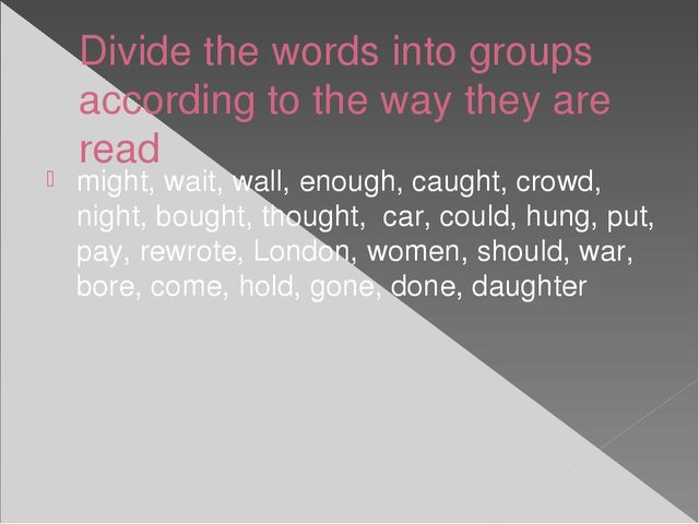 Divide the words into groups according to the way they are read might, wait,...