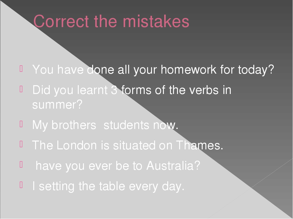 Correct the mistakes You have done all your homework for today? Did you learn...