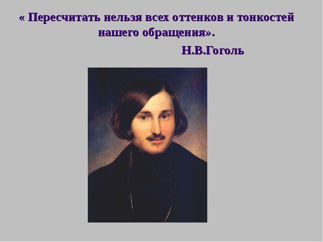 « Пересчитать нельзя всех оттенков и тонкостей нашего обращения». Н.В.Гоголь