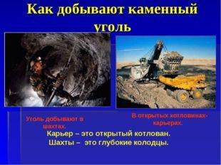 Как добывают каменный уголь Уголь добывают в шахтах. В открытых котловинах- к